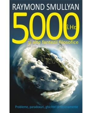 5000 î.Hr. şi alte fantezii filosofice. Probleme, paradoxuri, ghicitori şi raţionamente