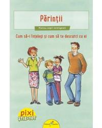 PIXI ȘTIE-TOT. Părinții. Cum să-i înțelegi și cum să te descurci cu ei