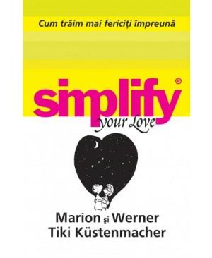 Simplify Your Love. Cum trăim mai fericiți împreună