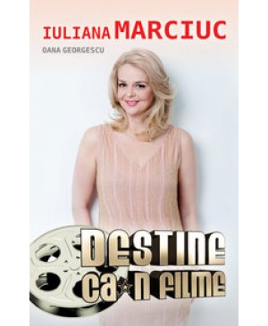Iuliana Marciuc: Destine ca-n filme